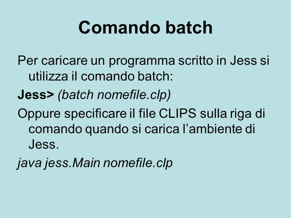 Comando batch Per caricare un programma scritto in Jess si utilizza il comando batch: Jess> (batch nomefile.clp) Oppure specificare il file CLIPS sull