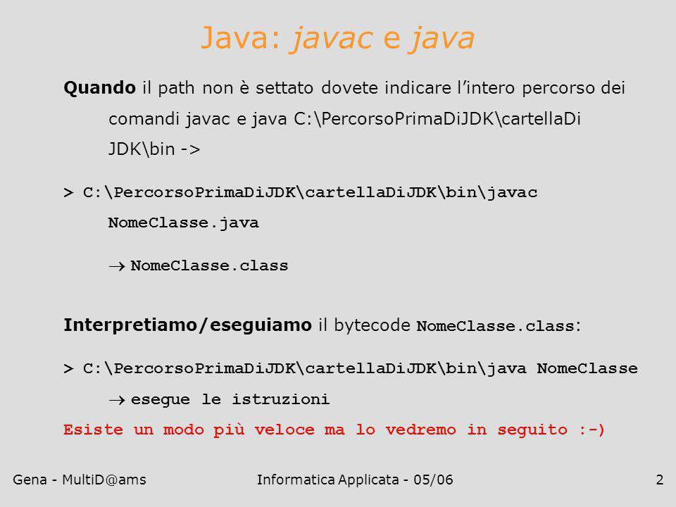 Gena - MultiD@amsInformatica Applicata - 05/062 Java: javac e java Quando il path non è settato dovete indicare l'intero percorso dei comandi javac e java C:\PercorsoPrimaDiJDK\cartellaDi JDK\bin -> > C:\PercorsoPrimaDiJDK\cartellaDiJDK\bin\javac NomeClasse.java  NomeClasse.class Interpretiamo/eseguiamo il bytecode NomeClasse.class : > C:\PercorsoPrimaDiJDK\cartellaDiJDK\bin\java NomeClasse  esegue le istruzioni Esiste un modo più veloce ma lo vedremo in seguito :-)