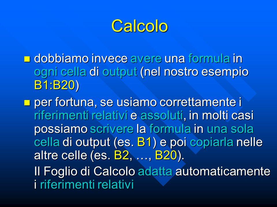 Calcolo se abbiamo esigenze di calcoli troppo complessi per il Foglio di Calcolo: se abbiamo esigenze di calcoli troppo complessi per il Foglio di Calcolo: –applicazioni di calcolo avanzate (MathLab, Mathematica, Maple, il sistema free software Octave) –qualunque linguaggio di programmazione (Fortran, C, C++, Pascal, Java, …) ma i linguaggi di programmazione (e anche le applicazioni di calcolo avanzate) sono più complessi da apprendere ed usare di un Foglio di Calcolo ma i linguaggi di programmazione (e anche le applicazioni di calcolo avanzate) sono più complessi da apprendere ed usare di un Foglio di Calcolo