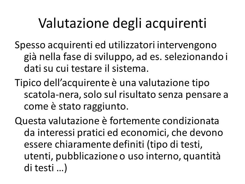 Valutazione degli acquirenti Spesso acquirenti ed utilizzatori intervengono già nella fase di sviluppo, ad es. selezionando i dati su cui testare il s