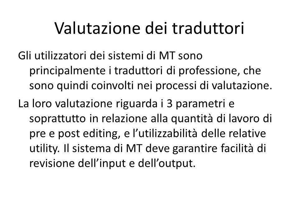 Valutazione dei traduttori Gli utilizzatori dei sistemi di MT sono principalmente i traduttori di professione, che sono quindi coinvolti nei processi di valutazione.