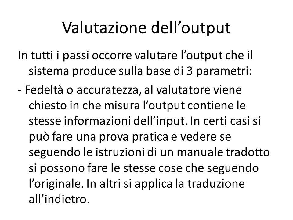 Valutazione dell'output In tutti i passi occorre valutare l'output che il sistema produce sulla base di 3 parametri: - Fedeltà o accuratezza, al valutatore viene chiesto in che misura l'output contiene le stesse informazioni dell'input.