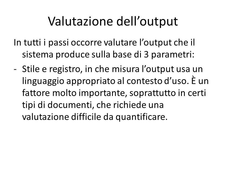 Valutazione dell'output In tutti i passi occorre valutare l'output che il sistema produce sulla base di 3 parametri: -Stile e registro, in che misura l'output usa un linguaggio appropriato al contesto d'uso.