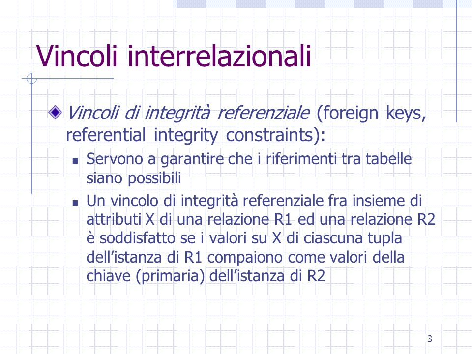 3 Vincoli interrelazionali Vincoli di integrità referenziale (foreign keys, referential integrity constraints): Servono a garantire che i riferimenti tra tabelle siano possibili Un vincolo di integrità referenziale fra insieme di attributi X di una relazione R1 ed una relazione R2 è soddisfatto se i valori su X di ciascuna tupla dell'istanza di R1 compaiono come valori della chiave (primaria) dell'istanza di R2