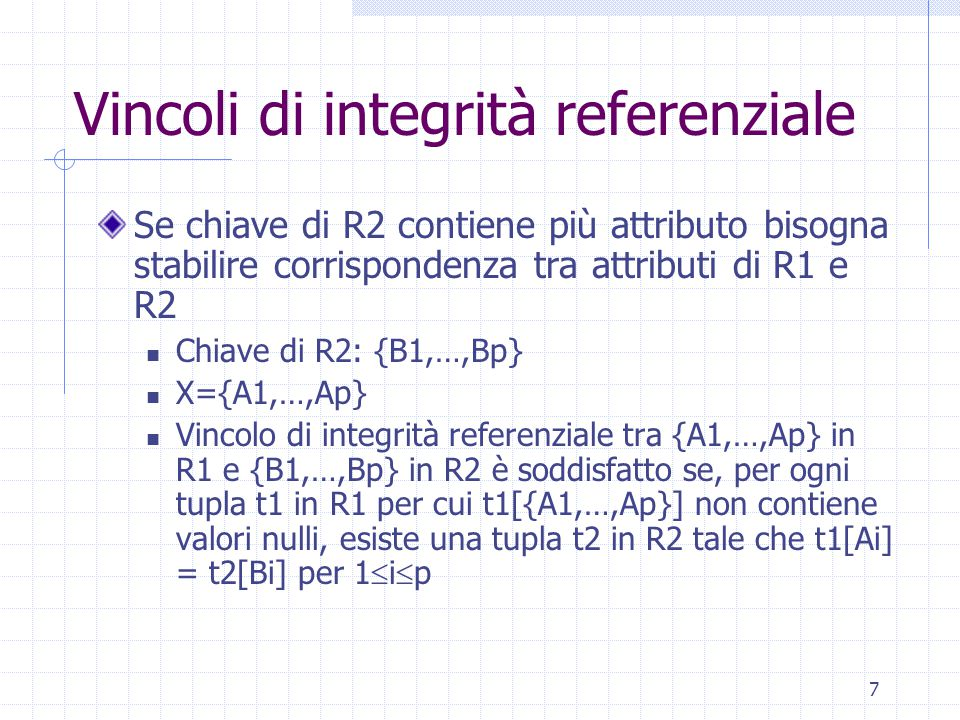 7 Vincoli di integrità referenziale Se chiave di R2 contiene più attributo bisogna stabilire corrispondenza tra attributi di R1 e R2 Chiave di R2: {B1,…,Bp} X={A1,…,Ap} Vincolo di integrità referenziale tra {A1,…,Ap} in R1 e {B1,…,Bp} in R2 è soddisfatto se, per ogni tupla t1 in R1 per cui t1[{A1,…,Ap}] non contiene valori nulli, esiste una tupla t2 in R2 tale che t1[Ai] = t2[Bi] per 1  i  p