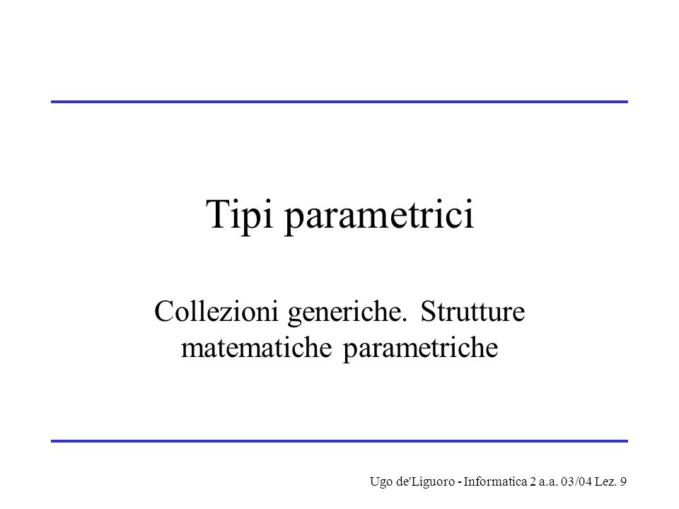 Ugo de Liguoro - Informatica 2 a.a. 03/04 Lez. 9 Tipi parametrici Collezioni generiche.