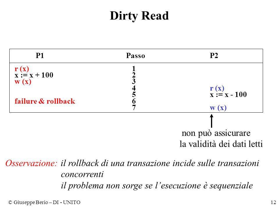 © Giuseppe Berio – DI - UNITO12 Dirty Read P1PassoP2 r (x) 1 x := x + 100 2 w (x) 3 4r (x) 5x := x - 100 failure & rollback 6 7w (x) non può assicurare la validità dei dati letti Osservazione: il rollback di una transazione incide sulle transazioni concorrenti il problema non sorge se l'esecuzione è sequenziale