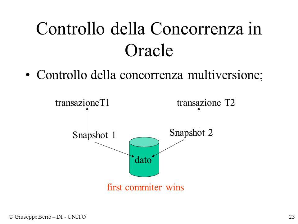 © Giuseppe Berio – DI - UNITO23 Controllo della Concorrenza in Oracle Controllo della concorrenza multiversione; transazioneT1transazione T2 dato Snapshot 1 Snapshot 2 first commiter wins