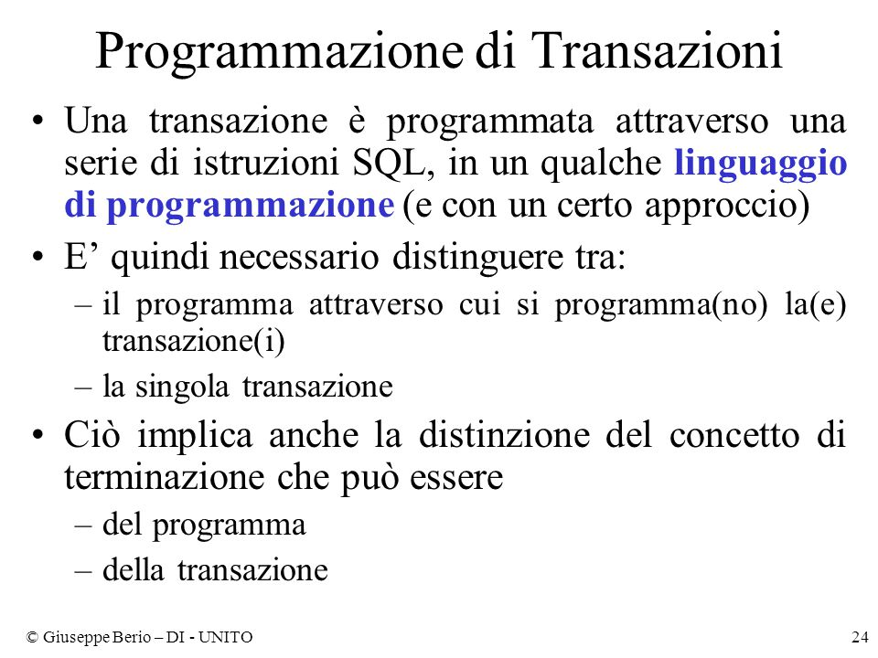 © Giuseppe Berio – DI - UNITO24 Programmazione di Transazioni Una transazione è programmata attraverso una serie di istruzioni SQL, in un qualche linguaggio di programmazione (e con un certo approccio) E' quindi necessario distinguere tra: –il programma attraverso cui si programma(no) la(e) transazione(i) –la singola transazione Ciò implica anche la distinzione del concetto di terminazione che può essere –del programma –della transazione
