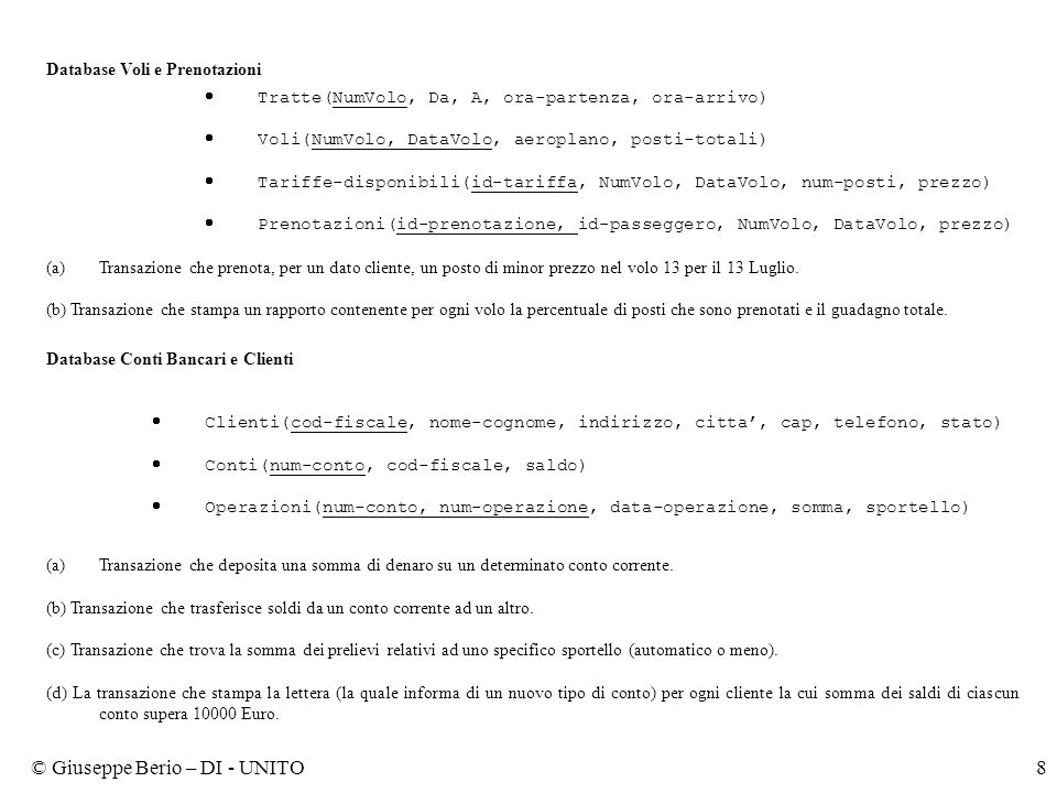 © Giuseppe Berio – DI - UNITO8 Database Voli e Prenotazioni  Tratte(NumVolo, Da, A, ora-partenza, ora-arrivo)  Voli(NumVolo, DataVolo, aeroplano, posti-totali)  Tariffe-disponibili(id-tariffa, NumVolo, DataVolo, num-posti, prezzo)  Prenotazioni(id-prenotazione, id-passeggero, NumVolo, DataVolo, prezzo) (a)Transazione che prenota, per un dato cliente, un posto di minor prezzo nel volo 13 per il 13 Luglio.