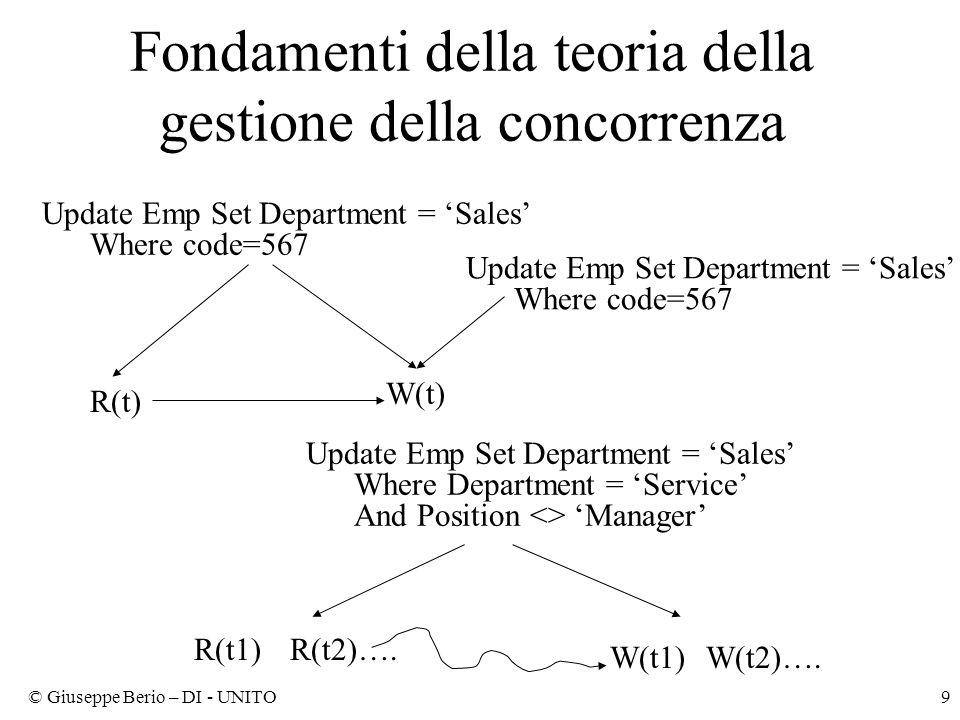 © Giuseppe Berio – DI - UNITO9 Update Emp Set Department = 'Sales' Where Department = 'Service' And Position <> 'Manager' R(t) W(t) Update Emp Set Department = 'Sales' Where code=567 R(t1)R(t2)….