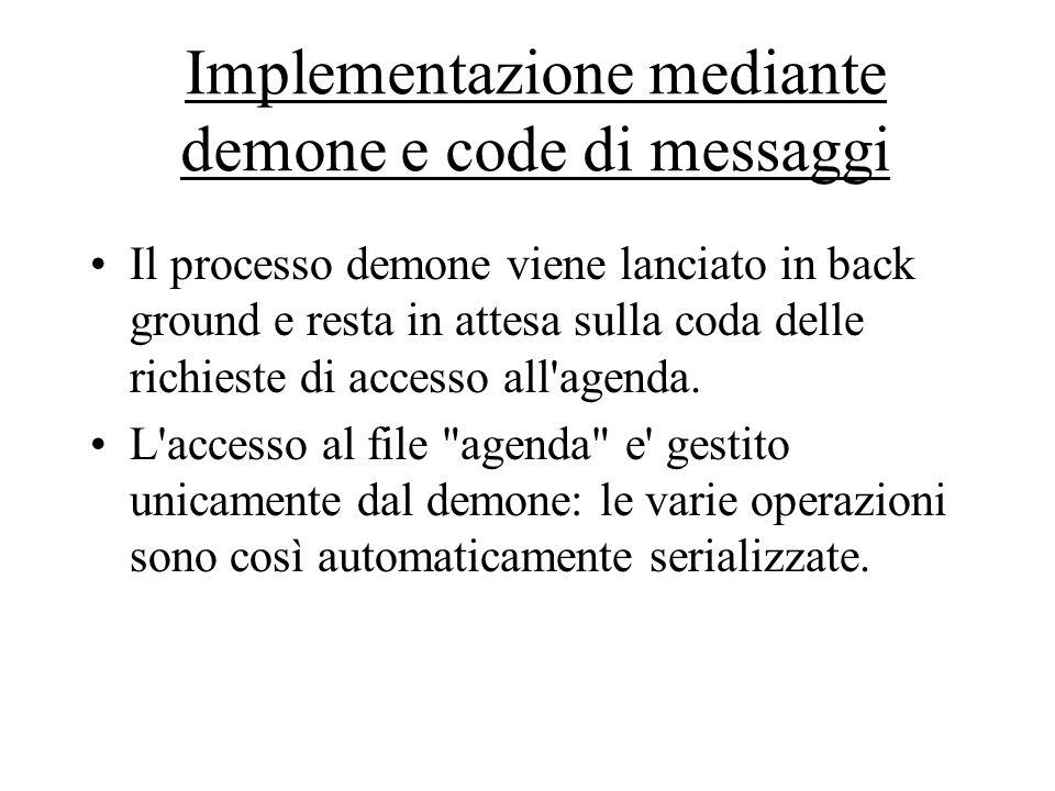 Implementazione mediante demone e code di messaggi Il processo demone viene lanciato in back ground e resta in attesa sulla coda delle richieste di accesso all agenda.