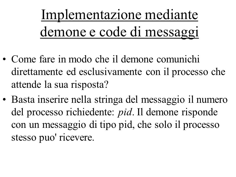 Implementazione mediante demone e code di messaggi Come fare in modo che il demone comunichi direttamente ed esclusivamente con il processo che attende la sua risposta.