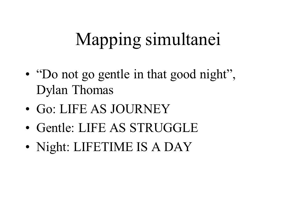 "Mapping simultanei ""Do not go gentle in that good night"", Dylan Thomas Go: LIFE AS JOURNEY Gentle: LIFE AS STRUGGLE Night: LIFETIME IS A DAY"