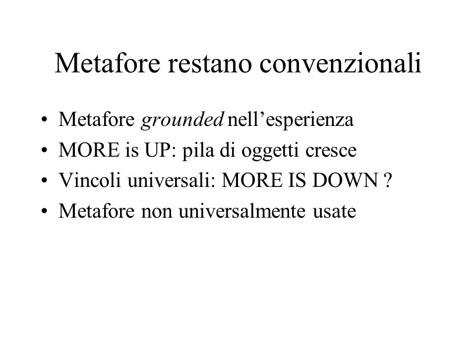 Metafore restano convenzionali Metafore grounded nell'esperienza MORE is UP: pila di oggetti cresce Vincoli universali: MORE IS DOWN ? Metafore non un