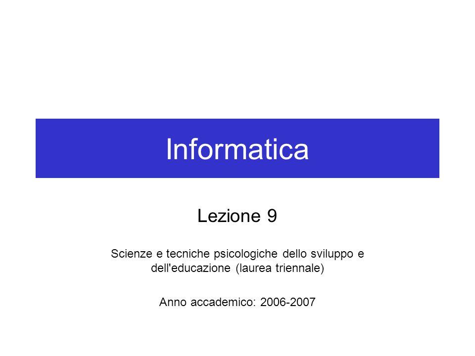 Informatica Lezione 9 Scienze e tecniche psicologiche dello sviluppo e dell educazione (laurea triennale) Anno accademico: 2006-2007