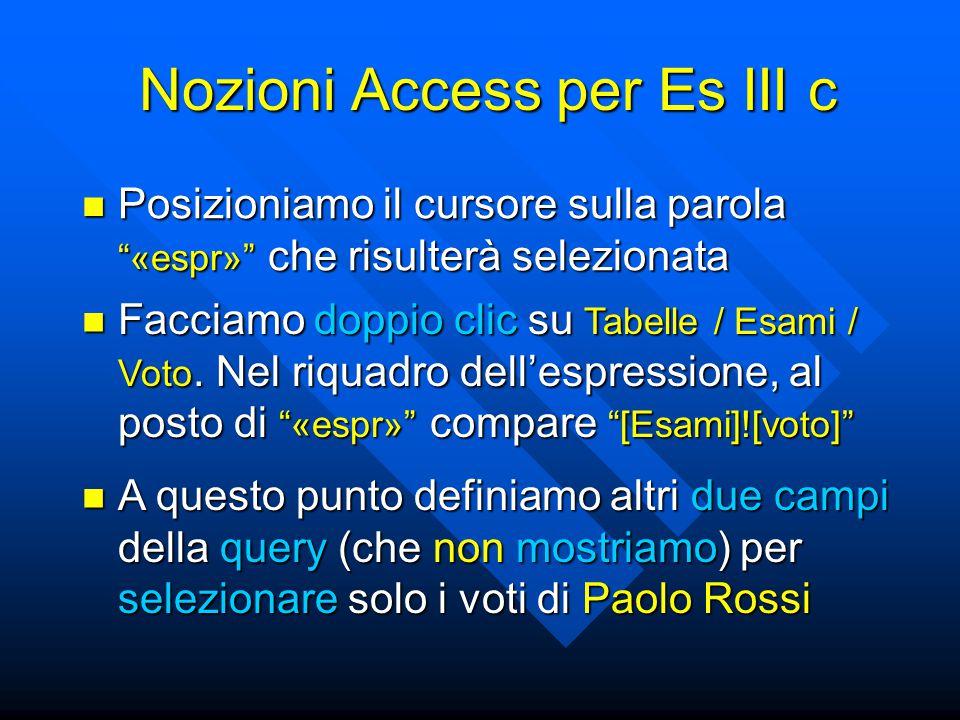 Nozioni Access per Es III c Posizioniamo il cursore sulla parola «espr» che risulterà selezionata Posizioniamo il cursore sulla parola «espr» che risulterà selezionata Facciamo doppio clic su Tabelle / Esami / Voto.
