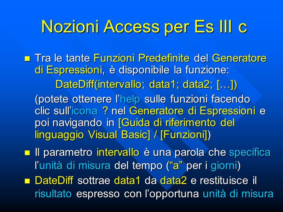 Nozioni Access per Es III c Tra le tante Funzioni Predefinite del Generatore di Espressioni, è disponibile la funzione: Tra le tante Funzioni Predefinite del Generatore di Espressioni, è disponibile la funzione: DateDiff(intervallo; data1; data2; […]) (potete ottenere l'help sulle funzioni facendo clic sull'icona .
