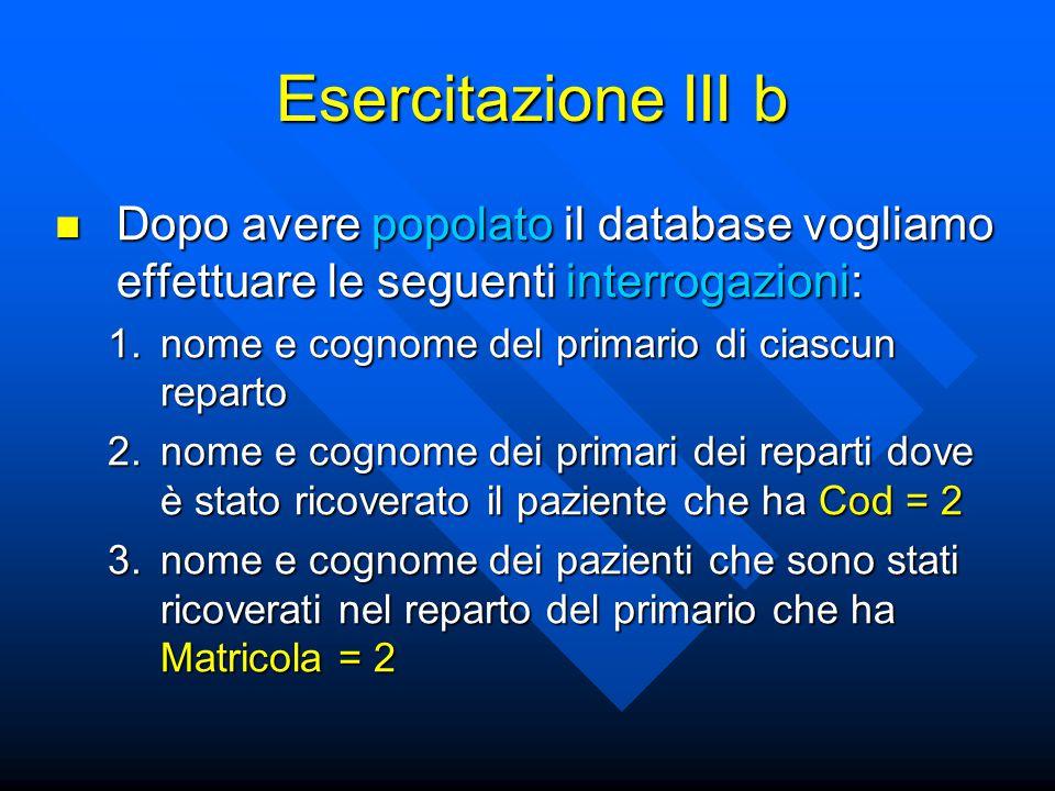 Esercitazione III b Dopo avere popolato il database vogliamo effettuare le seguenti interrogazioni: Dopo avere popolato il database vogliamo effettuar