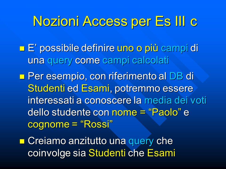 Nozioni Access per Es III c E' possibile definire uno o più campi di una query come campi calcolati E' possibile definire uno o più campi di una query