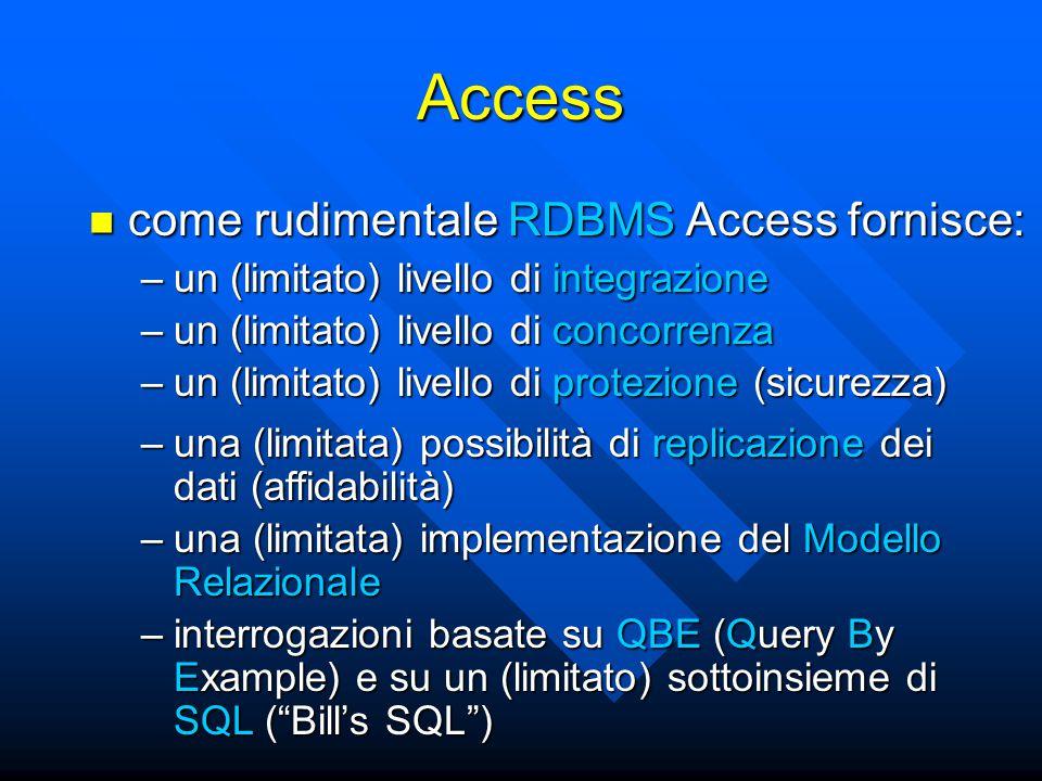 Integrazione in Access un file con estensione.mdb memorizza: in Access un file con estensione.mdb memorizza: –una Base Dati –una o più interrogazioni sulla BD –una o più applicazioni che utilizzano la BD –una o più definizioni di prospetti sui dati della BD la integrazione è quindi basata sulla definizione di diverse applicazioni all'interno dello stesso file.mdb la integrazione è quindi basata sulla definizione di diverse applicazioni all'interno dello stesso file.mdb
