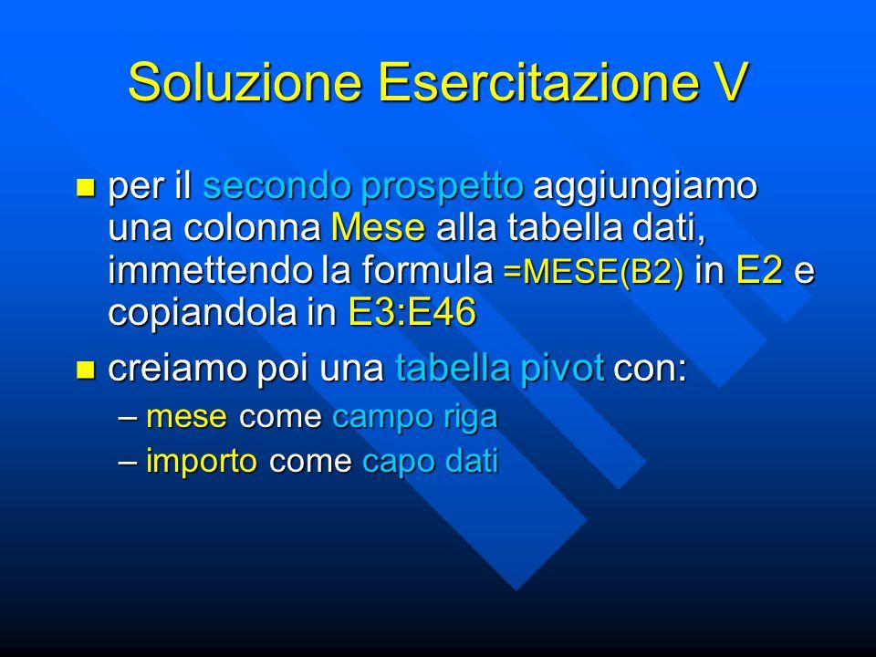 Soluzione Esercitazione V per il secondo prospetto aggiungiamo una colonna Mese alla tabella dati, immettendo la formula =MESE(B2) in E2 e copiandola in E3:E46 per il secondo prospetto aggiungiamo una colonna Mese alla tabella dati, immettendo la formula =MESE(B2) in E2 e copiandola in E3:E46 creiamo poi una tabella pivot con: creiamo poi una tabella pivot con: –mese come campo riga –importo come capo dati
