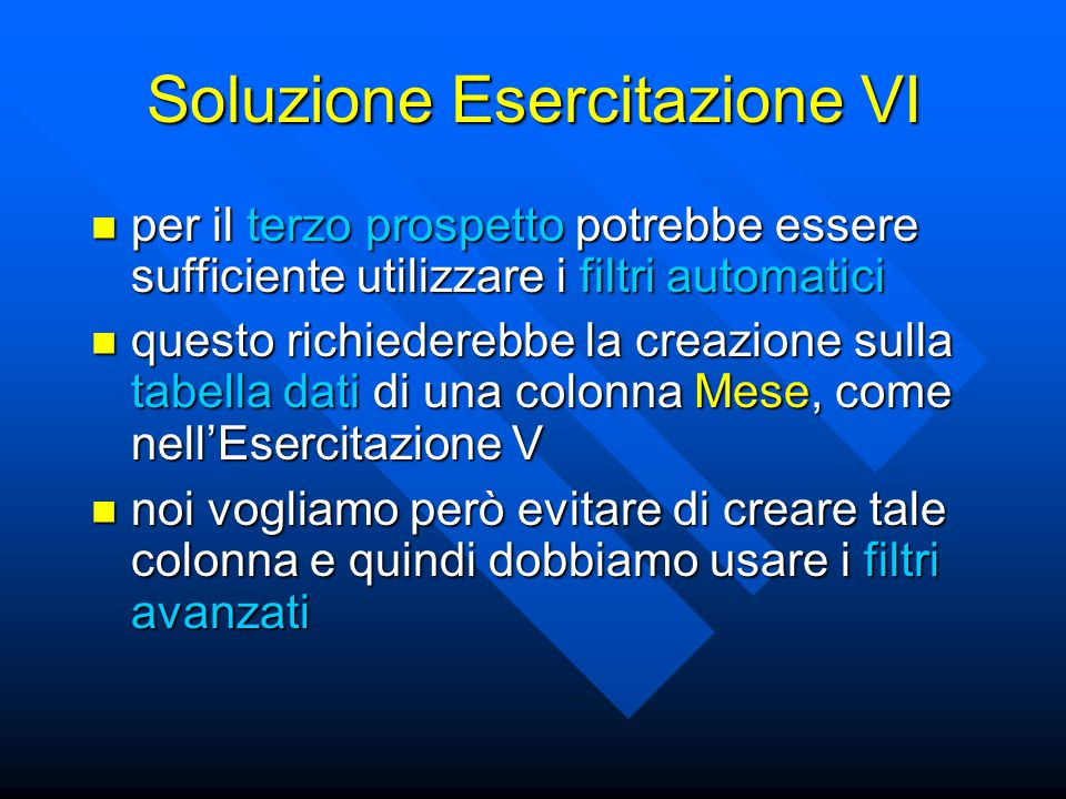 Soluzione Esercitazione VI creiamo una tabella dei criteri con un'unica colonna con intestazione vuota creiamo una tabella dei criteri con un'unica colonna con intestazione vuota nella prima cella sotto l'intestazione inseriamo la formula =MESE(Dati!$B2)=7 che ci garantisce di selezionare gli acquisti di Luglio nella prima cella sotto l'intestazione inseriamo la formula =MESE(Dati!$B2)=7 che ci garantisce di selezionare gli acquisti di Luglio nella seconda cella sotto l'intestazione inseriamo la formula =MESE(Dati!$B3)=8 che ci garantisce di selezionare gli acquisti di Agosto nella seconda cella sotto l'intestazione inseriamo la formula =MESE(Dati!$B3)=8 che ci garantisce di selezionare gli acquisti di Agosto