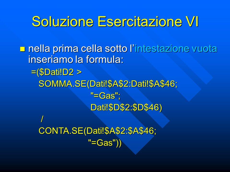 Soluzione Esercitazione VI nella prima cella sotto l'intestazione vuota inseriamo la formula: nella prima cella sotto l'intestazione vuota inseriamo la formula: =($Dati!D2 > SOMMA.SE(Dati!$A$2:Dati!$A$46; SOMMA.SE(Dati!$A$2:Dati!$A$46; =Gas ; =Gas ; Dati!$D$2:$D$46) Dati!$D$2:$D$46) / CONTA.SE(Dati!$A$2:$A$46; CONTA.SE(Dati!$A$2:$A$46; =Gas )) =Gas ))