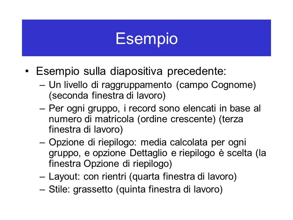 Esempio sulla diapositiva precedente: –Un livello di raggruppamento (campo Cognome) (seconda finestra di lavoro) –Per ogni gruppo, i record sono elenc