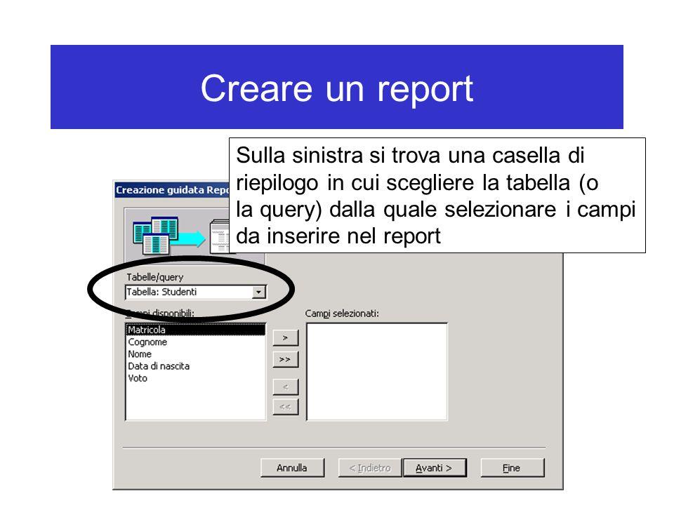 Creare un report Sulla sinistra si trova una casella di riepilogo in cui scegliere la tabella (o la query) dalla quale selezionare i campi da inserire nel report