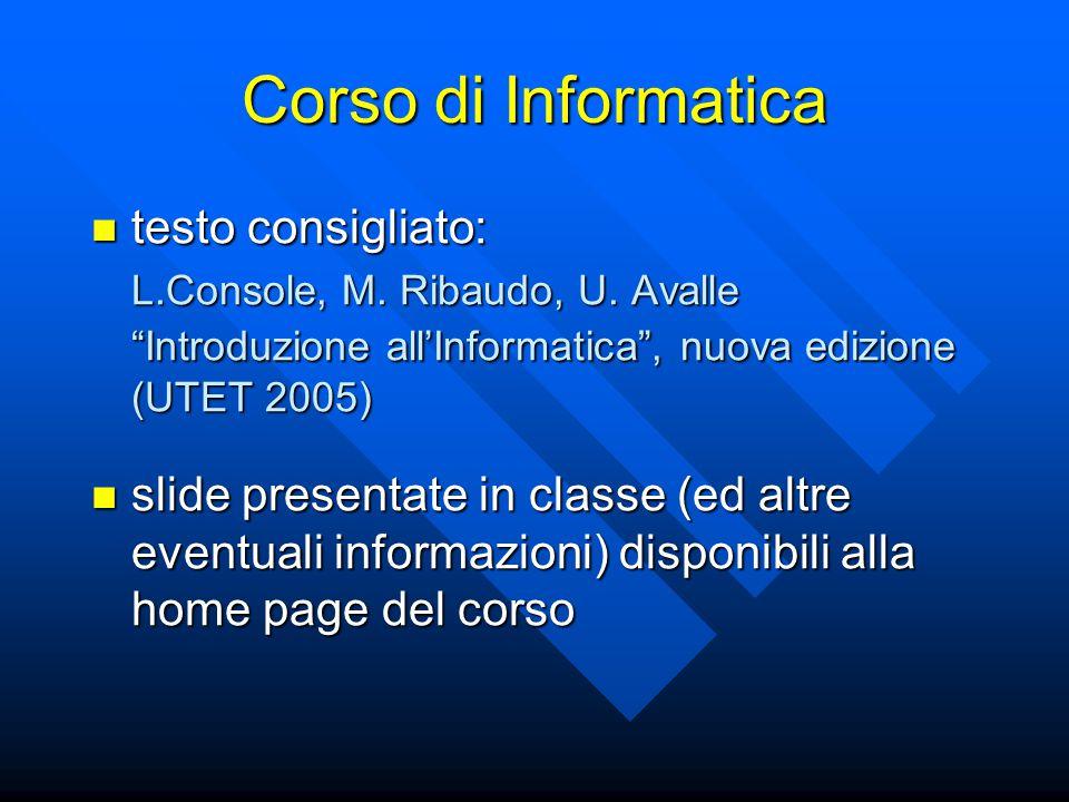 """Corso di Informatica testo consigliato: testo consigliato: L.Console, M. Ribaudo, U. Avalle """"Introduzione all'Informatica"""", nuova edizione (UTET 2005)"""