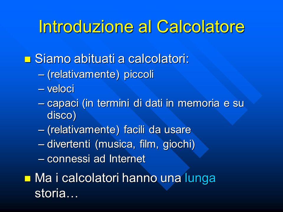 Introduzione al Calcolatore Siamo abituati a calcolatori: Siamo abituati a calcolatori: –(relativamente) piccoli –veloci –capaci (in termini di dati i