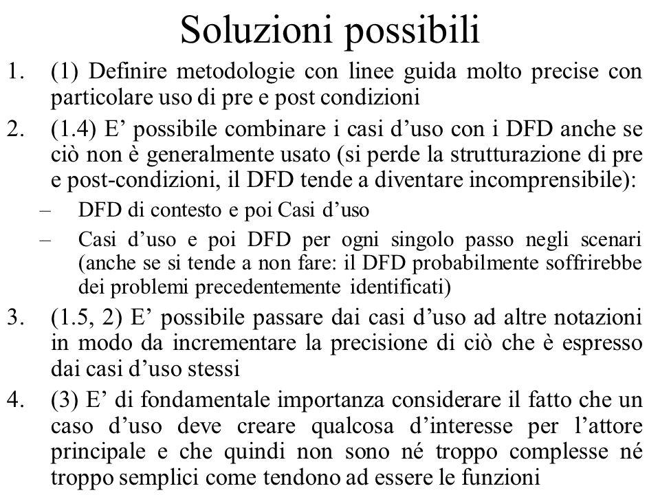 Soluzioni possibili 1.(1) Definire metodologie con linee guida molto precise con particolare uso di pre e post condizioni 2.(1.4) E' possibile combinare i casi d'uso con i DFD anche se ciò non è generalmente usato (si perde la strutturazione di pre e post-condizioni, il DFD tende a diventare incomprensibile): –DFD di contesto e poi Casi d'uso –Casi d'uso e poi DFD per ogni singolo passo negli scenari (anche se si tende a non fare: il DFD probabilmente soffrirebbe dei problemi precedentemente identificati) 3.(1.5, 2) E' possibile passare dai casi d'uso ad altre notazioni in modo da incrementare la precisione di ciò che è espresso dai casi d'uso stessi 4.(3) E' di fondamentale importanza considerare il fatto che un caso d'uso deve creare qualcosa d'interesse per l'attore principale e che quindi non sono né troppo complesse né troppo semplici come tendono ad essere le funzioni