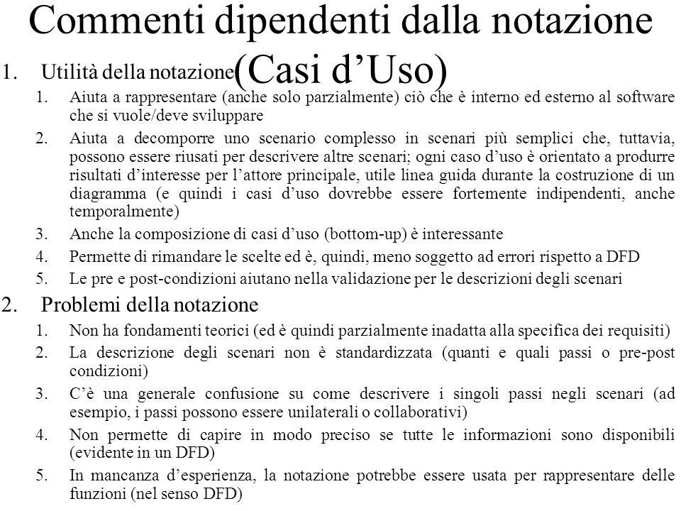 Commenti dipendenti dalla notazione (Casi d'Uso) 1.Utilità della notazione 1.Aiuta a rappresentare (anche solo parzialmente) ciò che è interno ed esterno al software che si vuole/deve sviluppare 2.Aiuta a decomporre uno scenario complesso in scenari più semplici che, tuttavia, possono essere riusati per descrivere altre scenari; ogni caso d'uso è orientato a produrre risultati d'interesse per l'attore principale, utile linea guida durante la costruzione di un diagramma (e quindi i casi d'uso dovrebbe essere fortemente indipendenti, anche temporalmente) 3.Anche la composizione di casi d'uso (bottom-up) è interessante 4.Permette di rimandare le scelte ed è, quindi, meno soggetto ad errori rispetto a DFD 5.Le pre e post-condizioni aiutano nella validazione per le descrizioni degli scenari 2.Problemi della notazione 1.Non ha fondamenti teorici (ed è quindi parzialmente inadatta alla specifica dei requisiti) 2.La descrizione degli scenari non è standardizzata (quanti e quali passi o pre-post condizioni) 3.C'è una generale confusione su come descrivere i singoli passi negli scenari (ad esempio, i passi possono essere unilaterali o collaborativi) 4.Non permette di capire in modo preciso se tutte le informazioni sono disponibili (evidente in un DFD) 5.In mancanza d'esperienza, la notazione potrebbe essere usata per rappresentare delle funzioni (nel senso DFD)