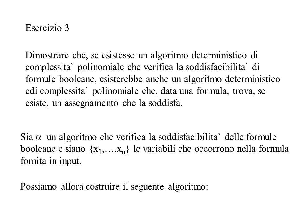 Esercizio 3 Sia  un algoritmo che verifica la soddisfacibilita` delle formule booleane e siano {x 1,…,x n } le variabili che occorrono nella formula fornita in input.