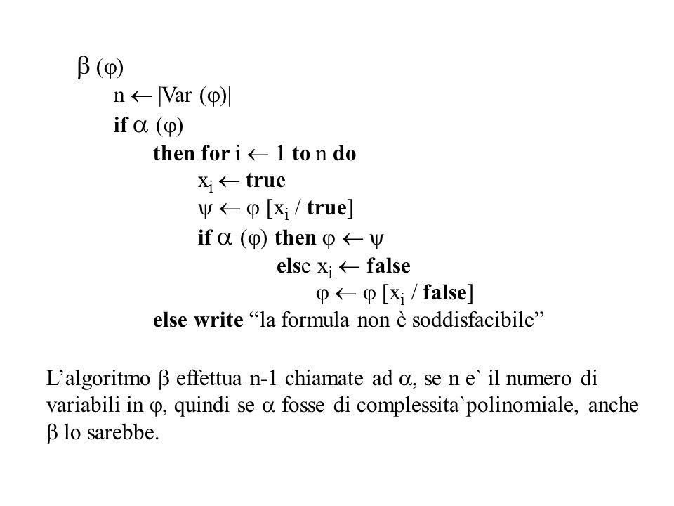  (  ) n  |Var (  )| if  (  ) then for i  1 to n do x i  true    [x i / true] if  (  ) then    else x i  false    [x i / false] else write la formula non è soddisfacibile L'algoritmo  effettua n-1 chiamate ad , se n e` il numero di variabili in , quindi se  fosse di complessita`polinomiale, anche  lo sarebbe.