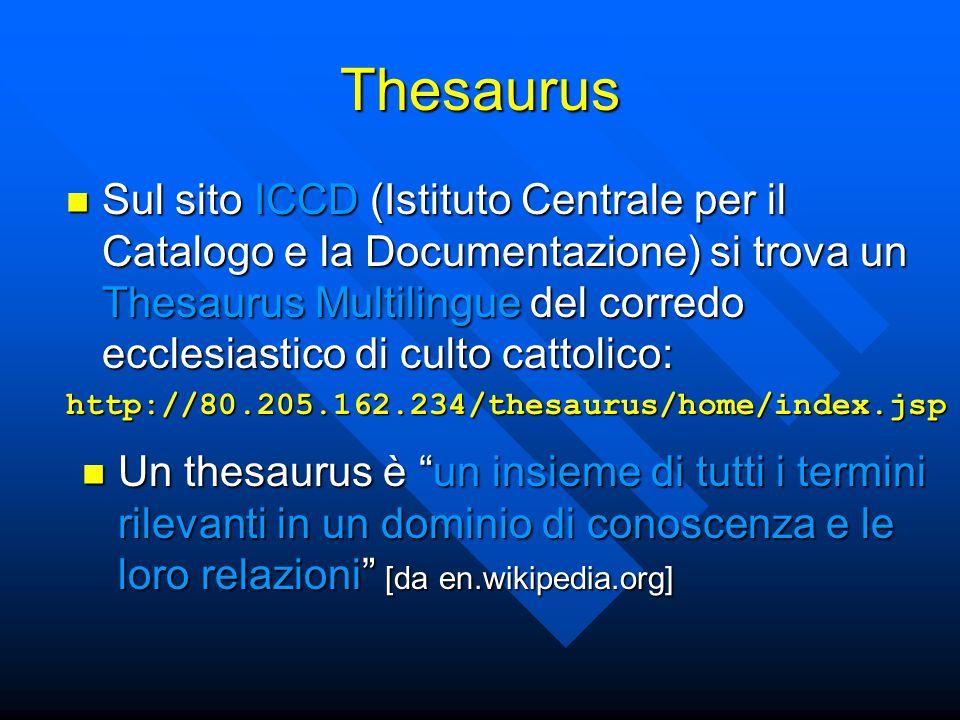 Thesaurus Sul sito ICCD (Istituto Centrale per il Catalogo e la Documentazione) si trova un Thesaurus Multilingue del corredo ecclesiastico di culto cattolico: Sul sito ICCD (Istituto Centrale per il Catalogo e la Documentazione) si trova un Thesaurus Multilingue del corredo ecclesiastico di culto cattolico:http://80.205.162.234/thesaurus/home/index.jsp Un thesaurus è un insieme di tutti i termini rilevanti in un dominio di conoscenza e le loro relazioni [da en.wikipedia.org] Un thesaurus è un insieme di tutti i termini rilevanti in un dominio di conoscenza e le loro relazioni [da en.wikipedia.org]