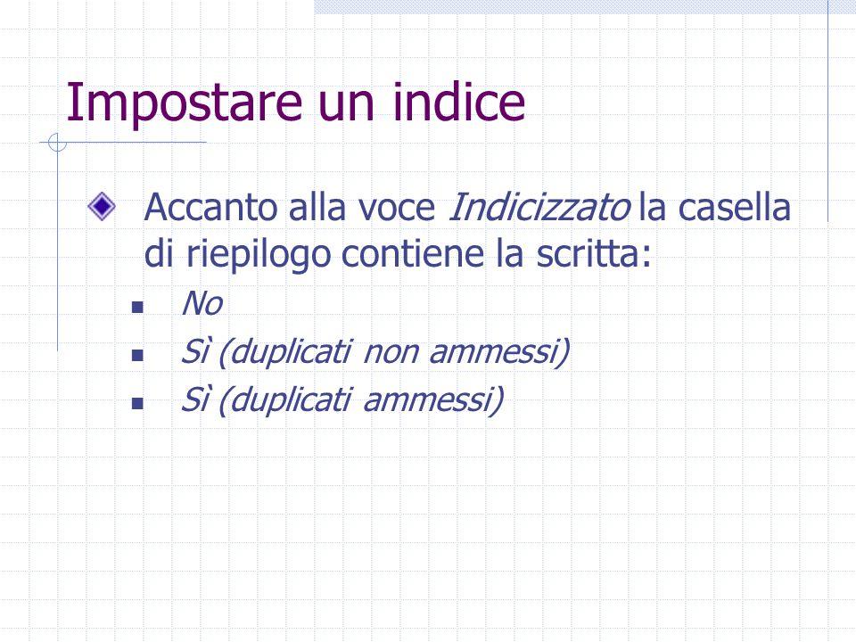 Impostare un indice Accanto alla voce Indicizzato la casella di riepilogo contiene la scritta: No Sì (duplicati non ammessi) Sì (duplicati ammessi)