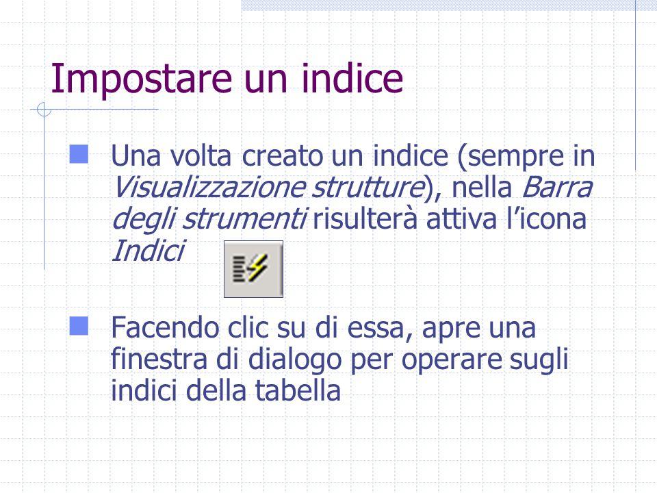 Impostare un indice Una volta creato un indice (sempre in Visualizzazione strutture), nella Barra degli strumenti risulterà attiva l'icona Indici Facendo clic su di essa, apre una finestra di dialogo per operare sugli indici della tabella