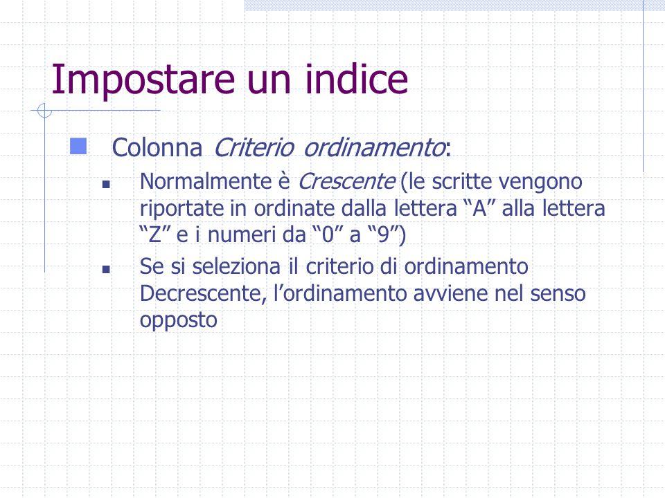 Impostare un indice Colonna Criterio ordinamento: Normalmente è Crescente (le scritte vengono riportate in ordinate dalla lettera A alla lettera Z e i numeri da 0 a 9 ) Se si seleziona il criterio di ordinamento Decrescente, l'ordinamento avviene nel senso opposto