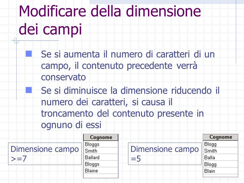 Modificare della dimensione dei campi Se si aumenta il numero di caratteri di un campo, il contenuto precedente verrà conservato Se si diminuisce la dimensione riducendo il numero dei caratteri, si causa il troncamento del contenuto presente in ognuno di essi Dimensione campo >=7 Dimensione campo =5