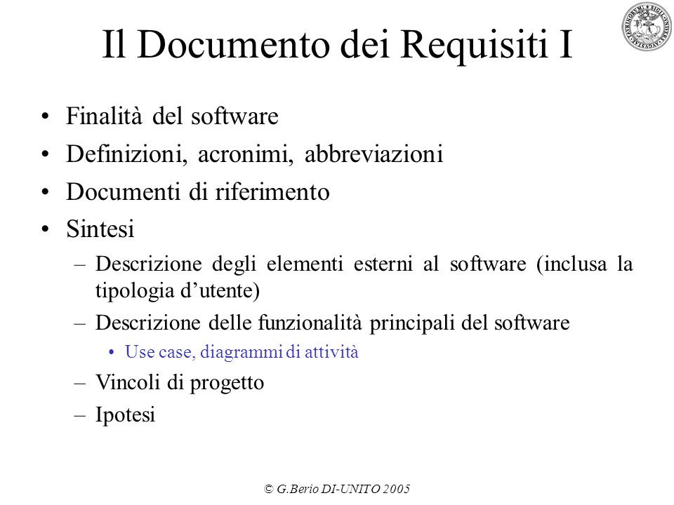 © G.Berio DI-UNITO 2005 Il Documento dei Requisiti I Finalità del software Definizioni, acronimi, abbreviazioni Documenti di riferimento Sintesi –Desc