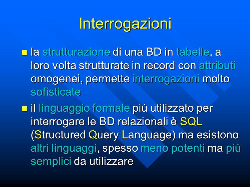 Interrogazioni la strutturazione di una BD in tabelle, a loro volta strutturate in record con attributi omogenei, permette interrogazioni molto sofisticate la strutturazione di una BD in tabelle, a loro volta strutturate in record con attributi omogenei, permette interrogazioni molto sofisticate il linguaggio formale più utilizzato per interrogare le BD relazionali è SQL (Structured Query Language) ma esistono altri linguaggi, spesso meno potenti ma più semplici da utilizzare il linguaggio formale più utilizzato per interrogare le BD relazionali è SQL (Structured Query Language) ma esistono altri linguaggi, spesso meno potenti ma più semplici da utilizzare