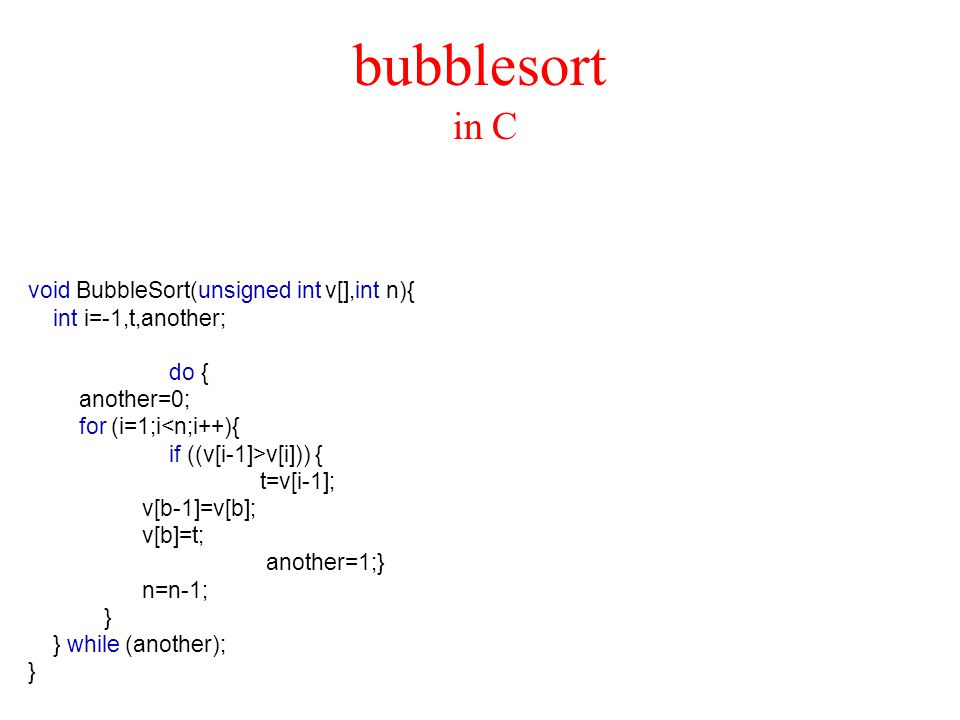 bubblesort in C void BubbleSort(unsigned int v[],int n){ int i=-1,t,another; do { another=0; for (i=1;i<n;i++){ if ((v[i-1]>v[i])) { t=v[i-1]; v[b-1]=v[b]; v[b]=t; another=1;} n=n-1; } } while (another); }
