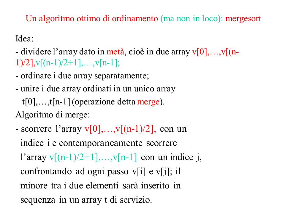 Un algoritmo ottimo di ordinamento (ma non in loco): mergesort Idea: - dividere l'array dato in metà, cioè in due array v[0],…,v[(n- 1)/2],v[(n-1)/2+1