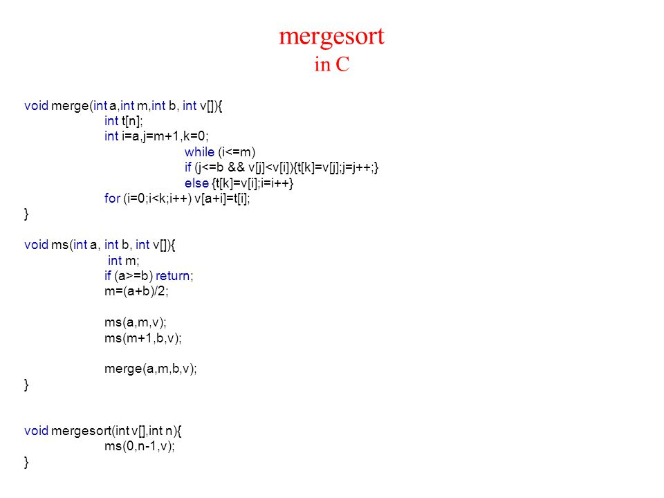 mergesort in C void merge(int a,int m,int b, int v[]){ int t[n]; int i=a,j=m+1,k=0; while (i<=m) if (j<=b && v[j]<v[i]){t[k]=v[j];j=j++;} else {t[k]=v