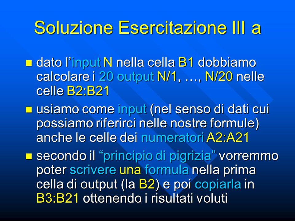 Soluzione Esercitazione III a dato l'input N nella cella B1 dobbiamo calcolare i 20 output N/1, …, N/20 nelle celle B2:B21 dato l'input N nella cella B1 dobbiamo calcolare i 20 output N/1, …, N/20 nelle celle B2:B21 secondo il principio di pigrizia vorremmo poter scrivere una formula nella prima cella di output (la B2) e poi copiarla in B3:B21 ottenendo i risultati voluti secondo il principio di pigrizia vorremmo poter scrivere una formula nella prima cella di output (la B2) e poi copiarla in B3:B21 ottenendo i risultati voluti usiamo come input (nel senso di dati cui possiamo riferirci nelle nostre formule) anche le celle dei numeratori A2:A21 usiamo come input (nel senso di dati cui possiamo riferirci nelle nostre formule) anche le celle dei numeratori A2:A21