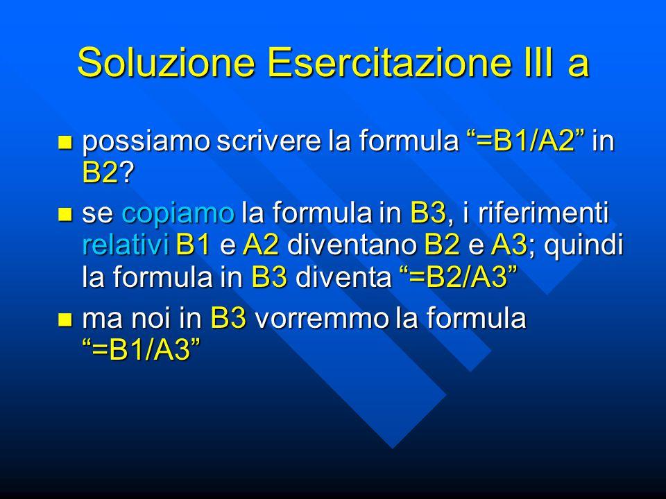 """Soluzione Esercitazione III a possiamo scrivere la formula """"=B1/A2"""" in B2? possiamo scrivere la formula """"=B1/A2"""" in B2? se copiamo la formula in B3, i"""