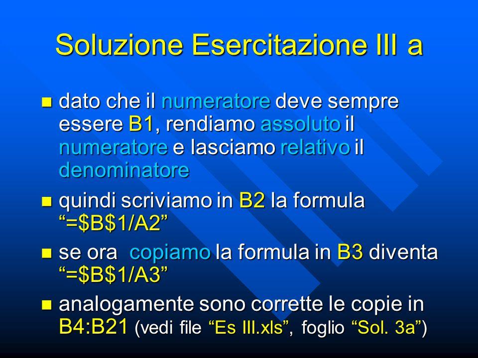 Soluzione Esercitazione III a dato che il numeratore deve sempre essere B1, rendiamo assoluto il numeratore e lasciamo relativo il denominatore dato che il numeratore deve sempre essere B1, rendiamo assoluto il numeratore e lasciamo relativo il denominatore quindi scriviamo in B2 la formula =$B$1/A2 quindi scriviamo in B2 la formula =$B$1/A2 se ora copiamo la formula in B3 diventa =$B$1/A3 se ora copiamo la formula in B3 diventa =$B$1/A3 analogamente sono corrette le copie in B4:B21 (vedi file Es III.xls , foglio Sol.