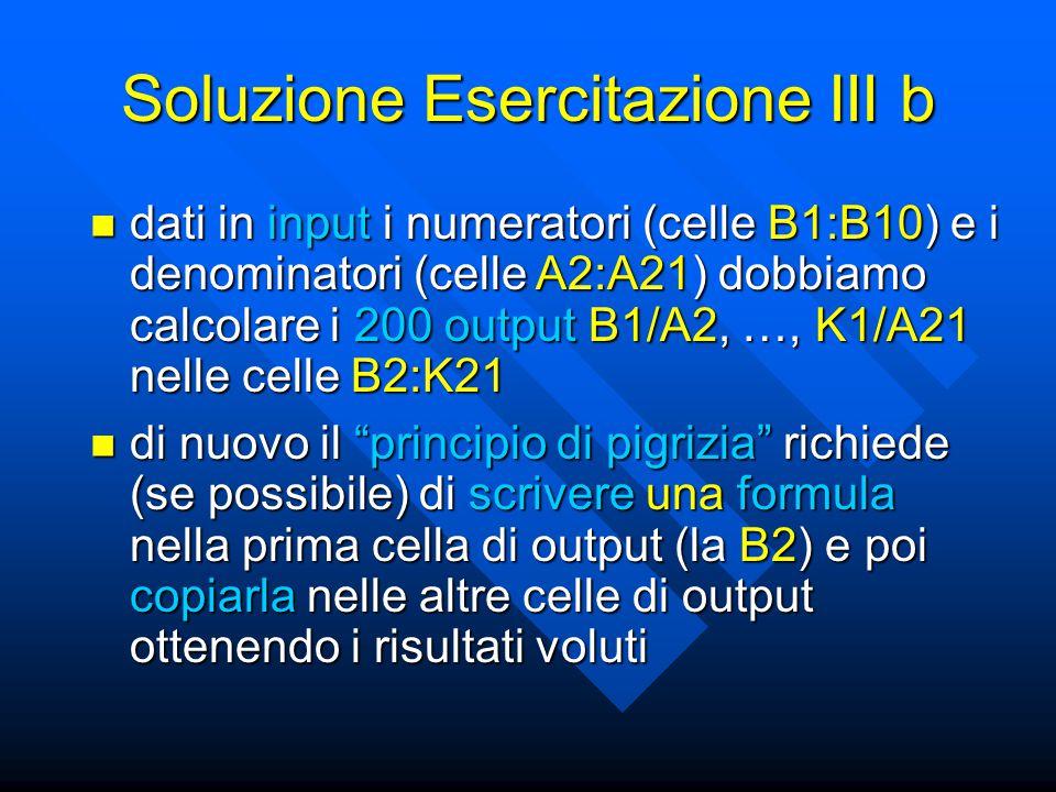 Soluzione Esercitazione III b dati in input i numeratori (celle B1:B10) e i denominatori (celle A2:A21) dobbiamo calcolare i 200 output B1/A2, …, K1/A21 nelle celle B2:K21 dati in input i numeratori (celle B1:B10) e i denominatori (celle A2:A21) dobbiamo calcolare i 200 output B1/A2, …, K1/A21 nelle celle B2:K21 di nuovo il principio di pigrizia richiede (se possibile) di scrivere una formula nella prima cella di output (la B2) e poi copiarla nelle altre celle di output ottenendo i risultati voluti di nuovo il principio di pigrizia richiede (se possibile) di scrivere una formula nella prima cella di output (la B2) e poi copiarla nelle altre celle di output ottenendo i risultati voluti